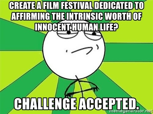 Challenge Accepted 2 - Create a film festival dedicated to affirming the intrinsic worth of innocent human life?  challenge accepted.