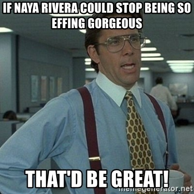 Yeah that'd be great... - If NaYa Rivera could stop being so effing gorgeous That'd be grEat!