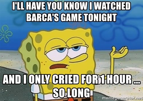 I'll have you know Spongebob - I'll have you know i watched barca's game tonight  and i only cried for 1 hour ... so long