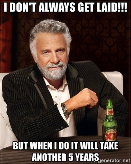 The Most Interesting Man In The World - I don't always get laid!!! But when i do it will take another 5 years