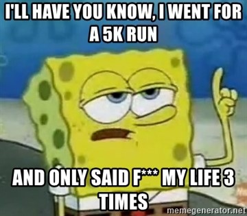 Tough Spongebob - I'll have you know, I went for a 5k run and only said f*** my life 3 times