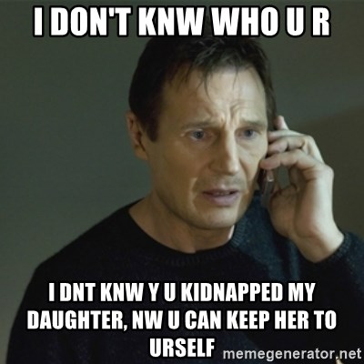 I don't know who you are... - I DON'T KNW WHO U R I DNT KNW Y U KIDNAPPED MY DAUGHTER, NW U CAN KEEP HER TO URSELF