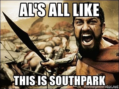 This Is Sparta Meme - Al's all like this is southpark