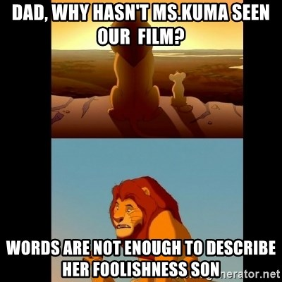 Lion King Shadowy Place - DAD, why hasn't ms.KUMA seen our  film? words are not enough to describe her foolishness son