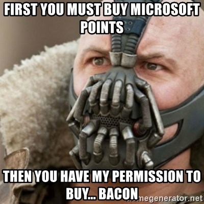 Bane - First you must buy Microsoft points  Then you have my permission to buy... bacon