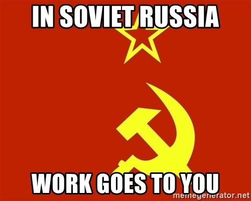 In Soviet Russia - in soviet russia work goes to you
