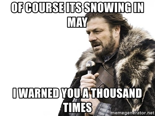 Winter is Coming - Of course its snowing in may i warned you a thousand times