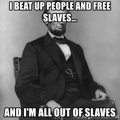 Abraham Lincoln  - I BEAT UP PEOPLE AND FREE SLAVES... AND I'M ALL OUT OF SLAVES