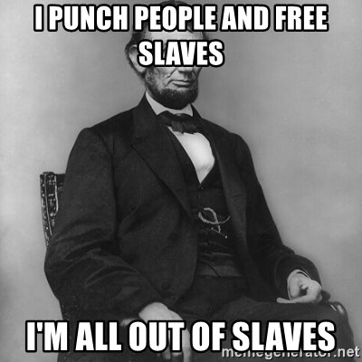 Abraham Lincoln  - I PUNCH PEOPLE AND FREE SLAVES I'M ALL OUT OF SLAVES