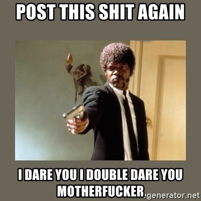 doble dare you  - POST THIS SHIT AGAIN I DARE YOU I DOUBLE DARE YOU MOTHERFUCKER