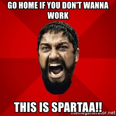 THIS IS SPARTAAA!!11!1 - GO HOME IF YOU DON'T WANNA WORK THIS IS SPARTAA!!