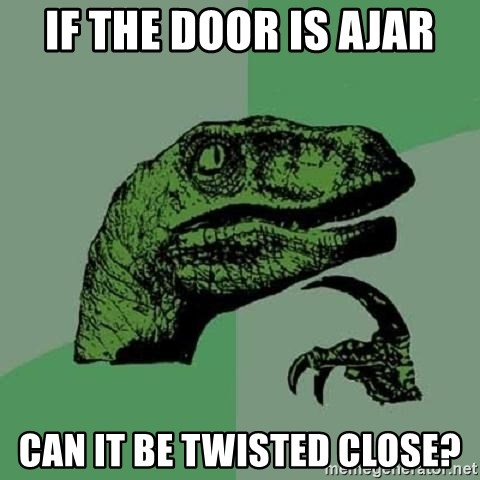 Philosoraptor - If the door is ajar Can it be twisted close?