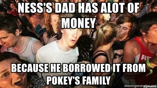 -Sudden Clarity Clarence - Ness's dad has alot of money because he borrowed it from pokey's family