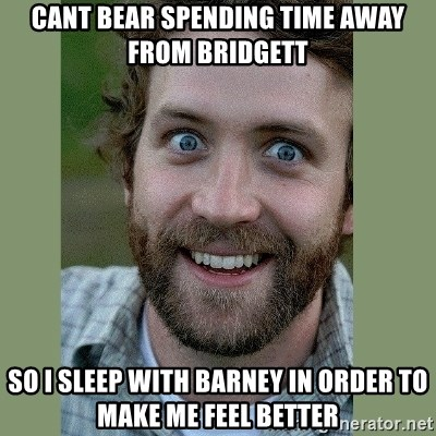 Overly Attached Boyfriend - Cant bear spending time away from Bridgett so I sleep with Barney in order to make me feel better