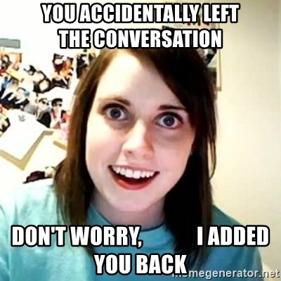 Overly Attached Girlfriend 2 - You accidentally left                 the CONVERSATION Don't worry,             I added you back