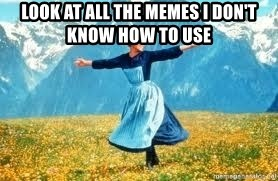 Look at all these - Look at All the memes I don't know how to use