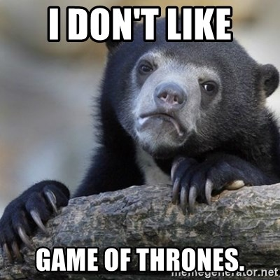 Confession Bear - I DON'T LIKE GAME OF THRONES.
