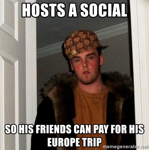Scumbag Steve - Hosts a social So his friends can pay for his Europe trip