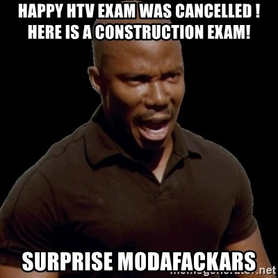 surprise motherfucker - Happy htv exam was cancelled ! HERE IS A CONSTRUCTION EXAM! SURprise modafackars
