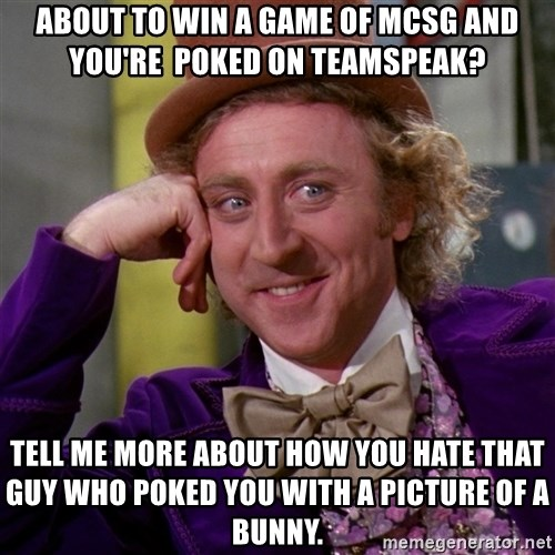 Willy Wonka - About to win a game of mcsg and you're  poked on teamspeak? Tell me more about how you hate that guy who poked you with a picture of a bunny.