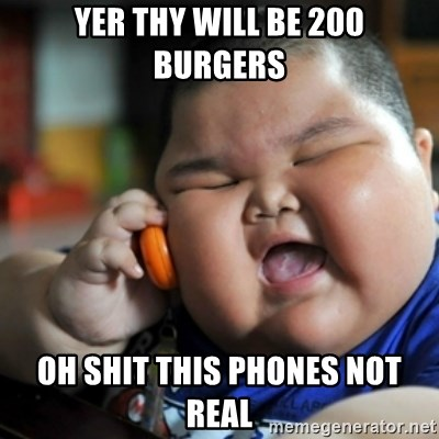 fat chinese kid - YER THY WILL BE 200 BURGERS OH SHIT THIS PHONES NOT REAL