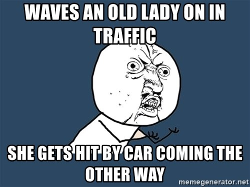 Y U No - WAVES AN OLD LADY ON IN TRAFFIC SHE GETS HIT BY CAR COMING THE OTHER WAY