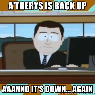 And it's gone - A'therys is back up aaannd it's down... again