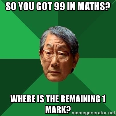 High Expectations Asian Father - So you got 99 in maths? where is the remaining 1 mark?