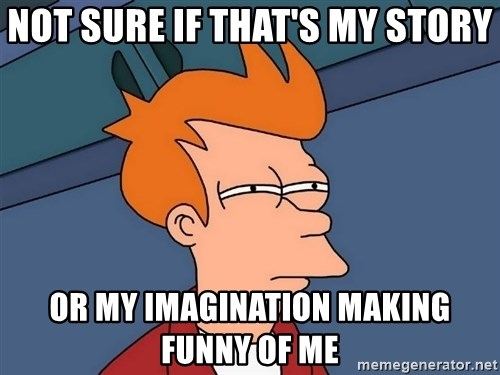 Futurama Fry - not sure if that's my story or my imagination making funny of me