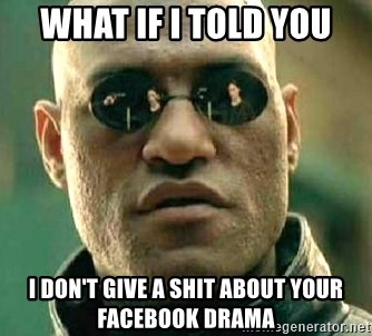 What if I told you / Matrix Morpheus - what if i told you i don't give a shit about your facebook drama