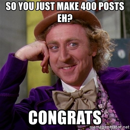 Willy Wonka - so you just make 400 posts eh? congrats