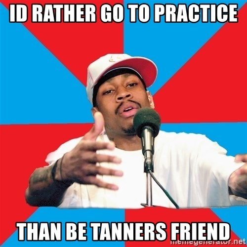 Allen Iverson - ID RATHER GO TO PRACTICE THAN BE TANNERS FRIEND