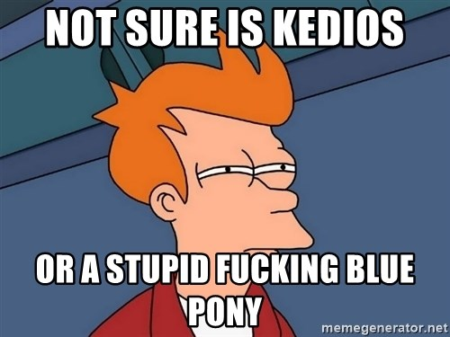 Futurama Fry - not sure is kedios or a stupid fucking blue pony