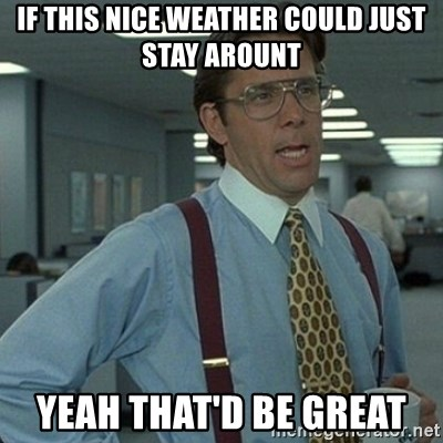 Yeah that'd be great... - If this nice weather could just stay arount Yeah that'd be great