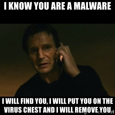 liam neeson taken - i know you are a malware i will find you, i will put you on the virus chest and i will remove you