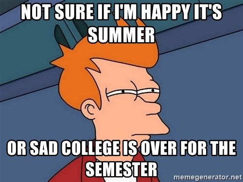 Futurama Fry - not sure if i'm happy it's summer or sad college is over for the semester