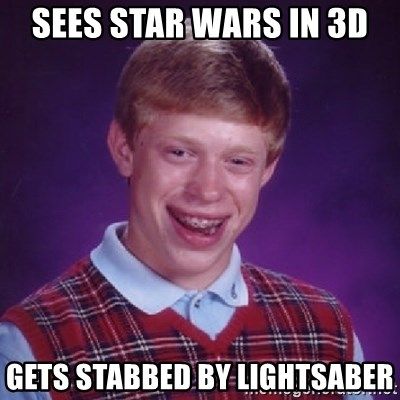 Bad Luck Brian - SEES STAR WARS IN 3D GETS STABBED BY LIGHTSABER