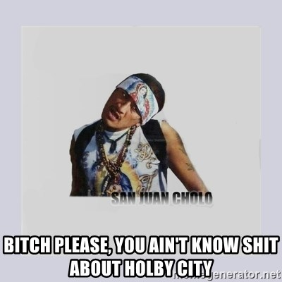san juan cholo -  BITCH PLEASE, YOU AIN'T KNOW SHIT ABOUT HOLBY CITY