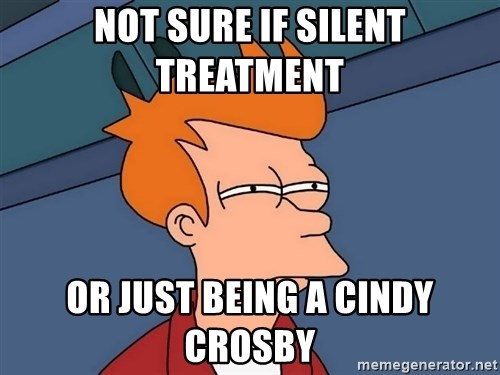 Futurama Fry - Not sure if silent treatment  Or just being a cindy Crosby