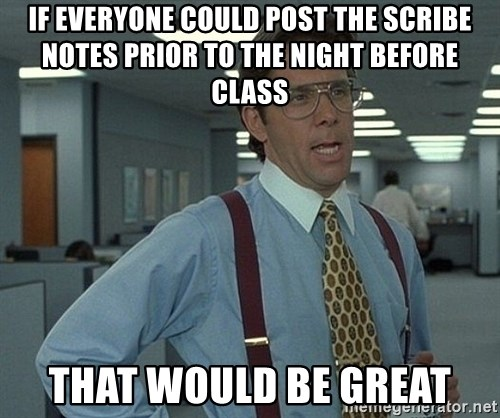 Office Space That Would Be Great - if everyone could post the scribe notes prior to the night before class That would be great