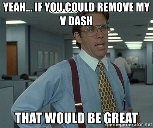 Bill Lumbergh - Yeah... IF YOU COULD REMOVE MY V DASH THAT WOULD BE GREAT