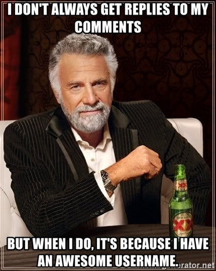 The Most Interesting Man In The World - I don't always get replies to my comments But when I do, it's because i have an awesome username.