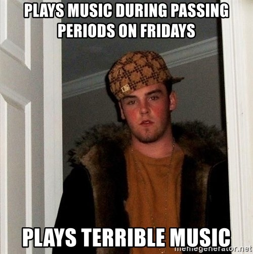 Scumbag Steve - Plays music during passing periods on fridays plays terrible music