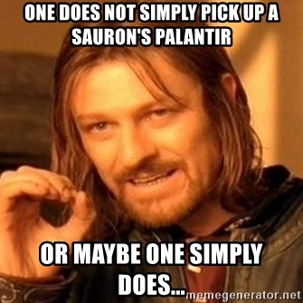 One Does Not Simply - one does not simply pick up a sauron's palantir or maybe one simply does...