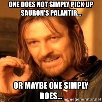 One Does Not Simply - one does not simply pick up sauron's palantir... or maybe one simply does...