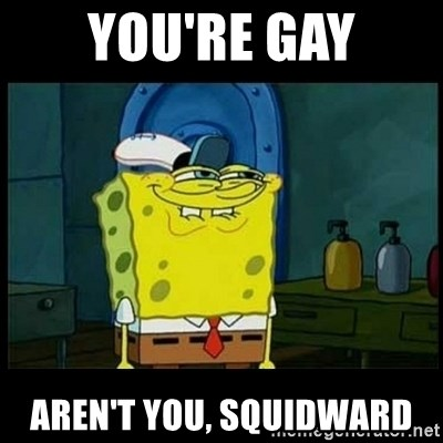 Don't you, Squidward? - you're gay aren't you, squidward