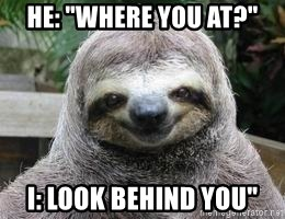 "Sexual Sloth - he: ""Where you at?"" I: look behind you"""