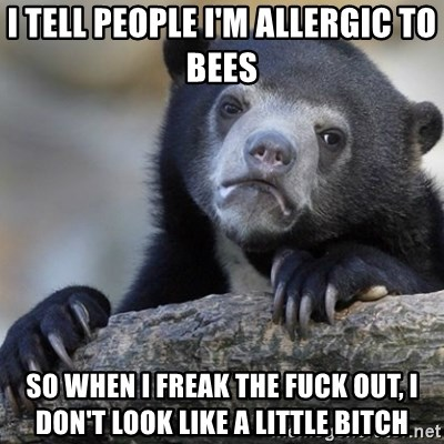 Confession Bear - I tell people I'm allergic to bees So when I freak the fuck out, I don't look lIKE A LITTLE BITCH