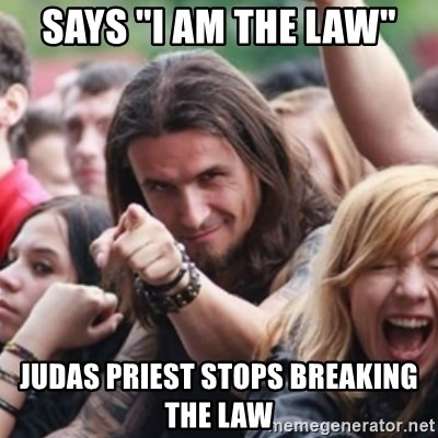 "Ridiculously Photogenic Metalhead - says ""I am the law"" judas priest stops breaking the law"
