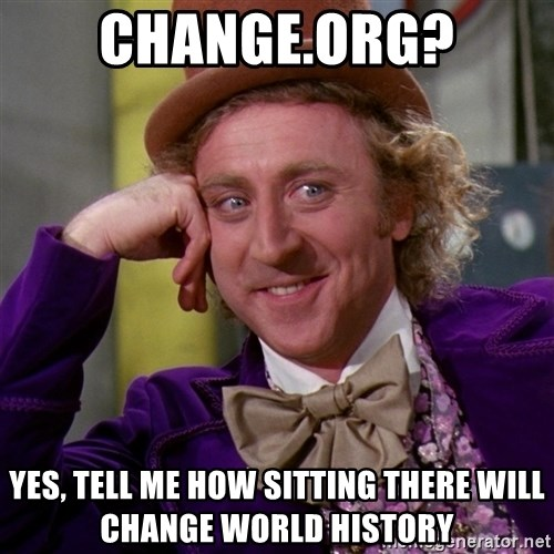 Willy Wonka - change.org? yes, tell me how sitting there will change world history